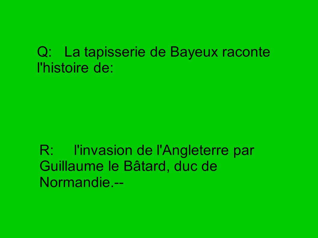 Q: La tapisserie de Bayeux raconte l'histoire de: R: l'invasion de l'Angleterre par Guillaume le Bâtard, duc de Normandie.--