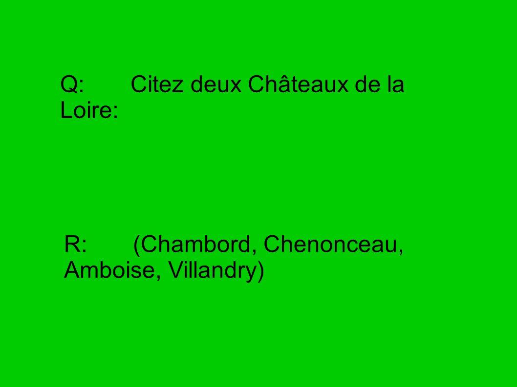 Q: Citez deux Châteaux de la Loire: R: (Chambord, Chenonceau, Amboise, Villandry)