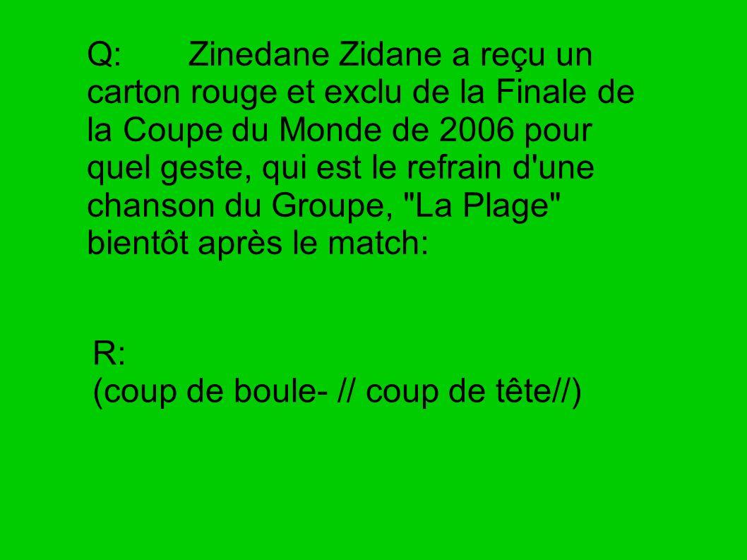 Q: Zinedane Zidane a reçu un carton rouge et exclu de la Finale de la Coupe du Monde de 2006 pour quel geste, qui est le refrain d'une chanson du Grou