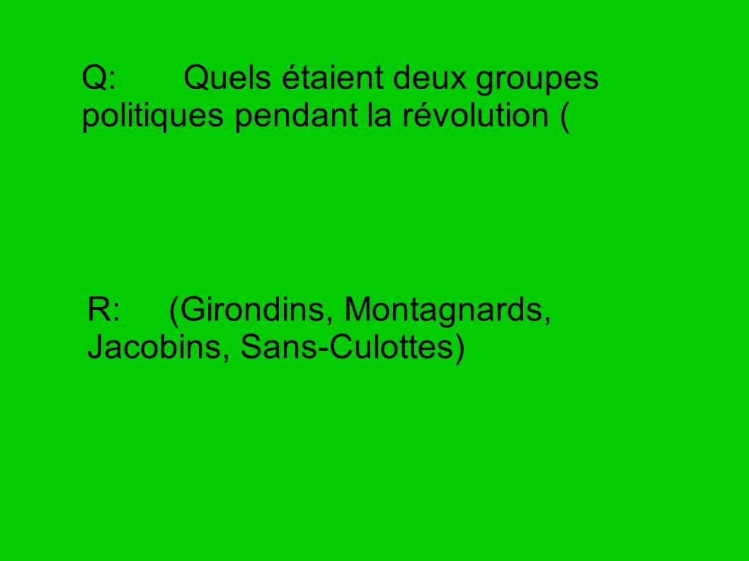 Q: Quels étaient deux groupes politiques pendant la révolution ( R: (Girondins, Montagnards, Jacobins, Sans-Culottes)