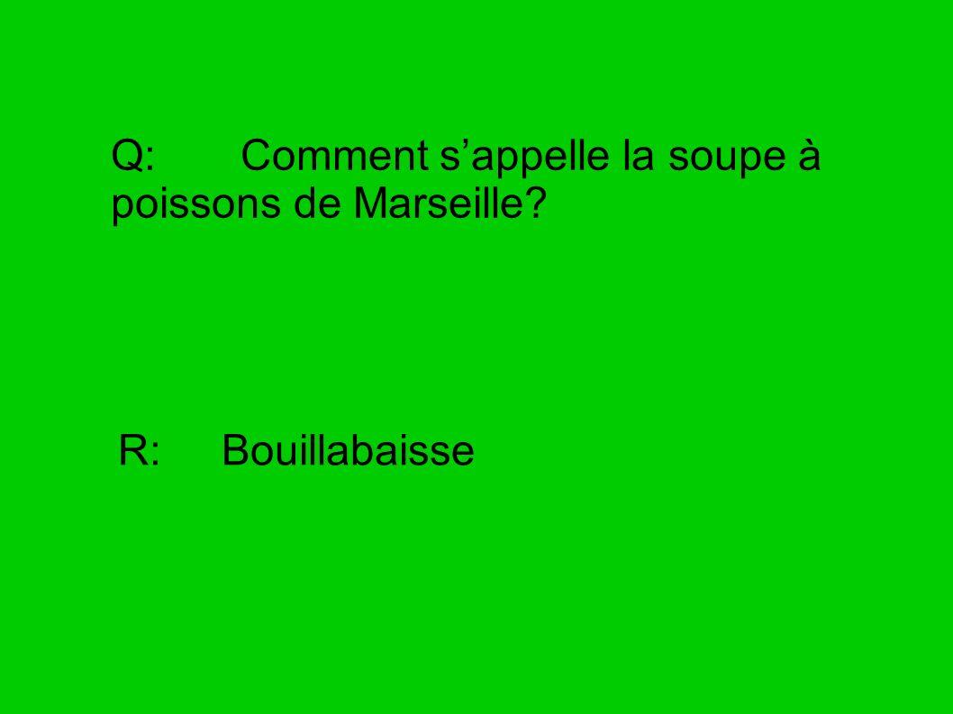 Q: Comment sappelle la soupe à poissons de Marseille? R: Bouillabaisse