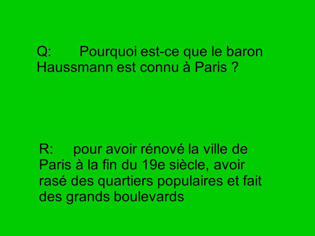 Q: Pourquoi est-ce que le baron Haussmann est connu à Paris ? R: pour avoir rénové la ville de Paris à la fin du 19e siècle, avoir rasé des quartiers