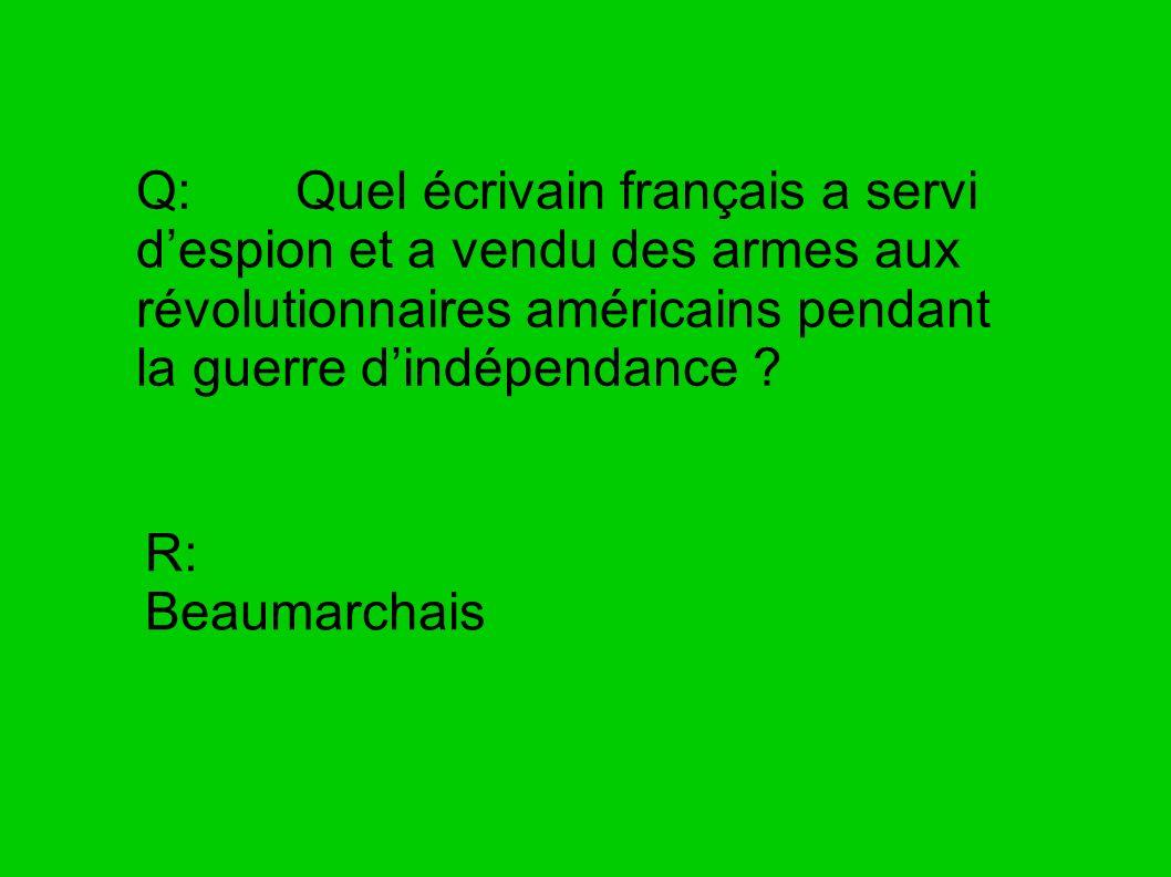 Q: Quel écrivain français a servi despion et a vendu des armes aux révolutionnaires américains pendant la guerre dindépendance ? R: Beaumarchais