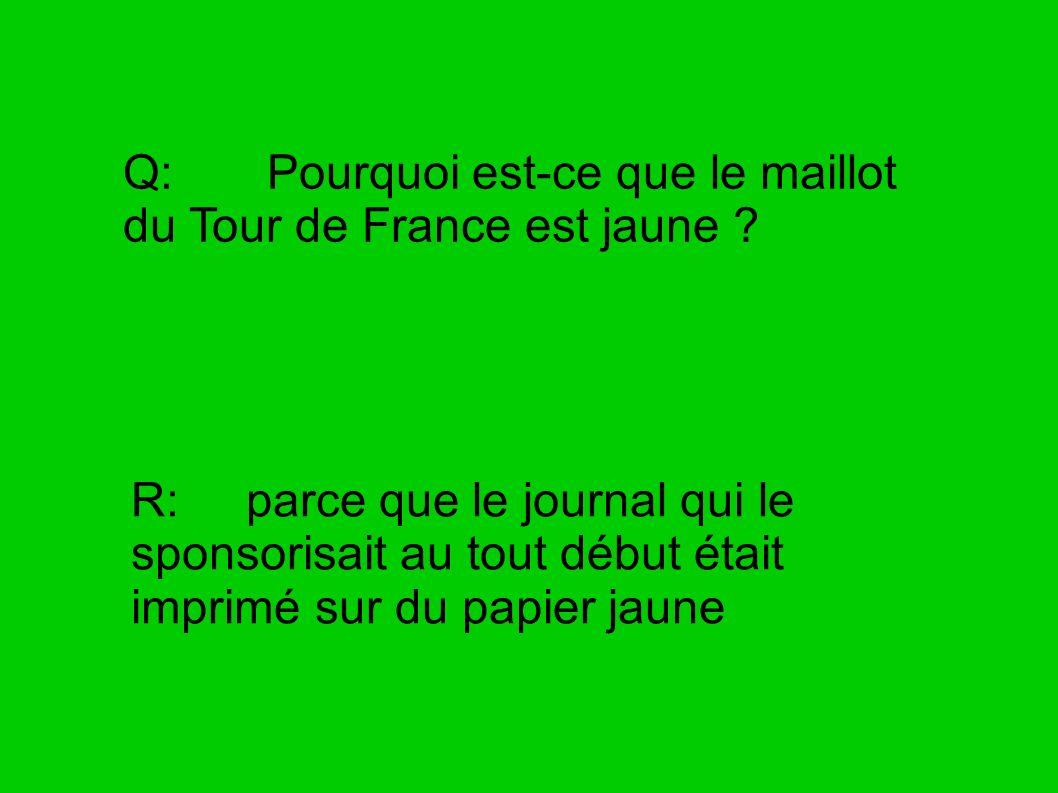 Q: Pourquoi est-ce que le maillot du Tour de France est jaune ? R: parce que le journal qui le sponsorisait au tout début était imprimé sur du papier