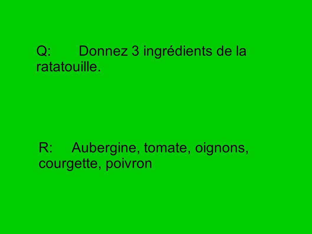 Q: Donnez 3 ingrédients de la ratatouille. R: Aubergine, tomate, oignons, courgette, poivron