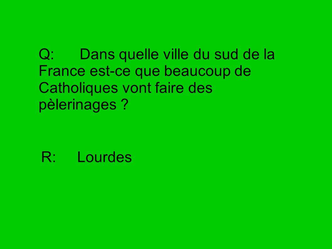 Q: Dans quelle ville du sud de la France est-ce que beaucoup de Catholiques vont faire des pèlerinages ? R: Lourdes