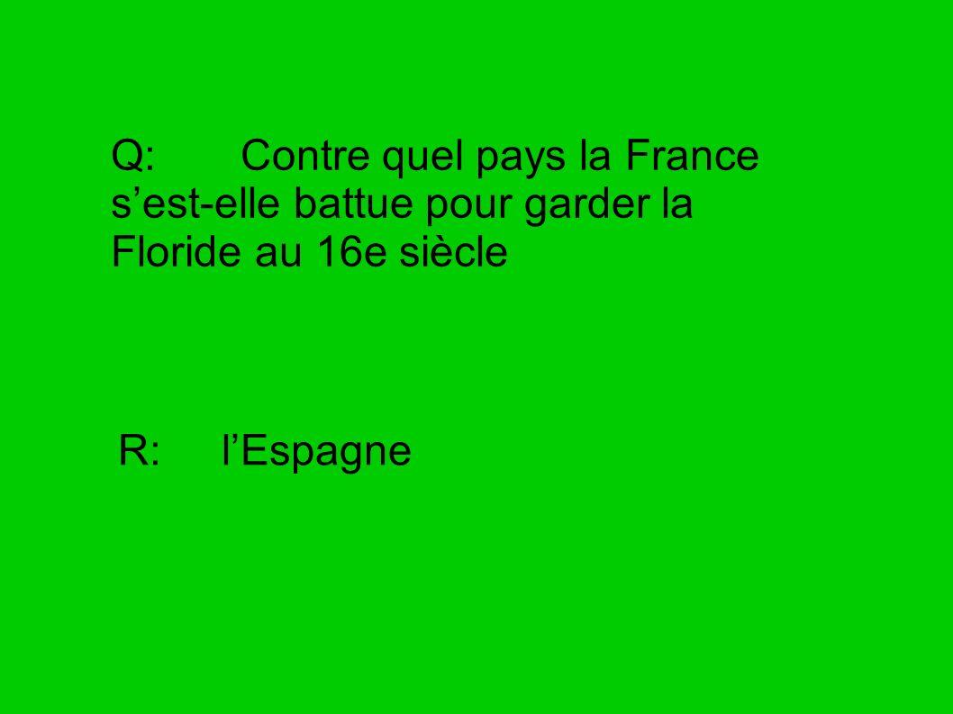 Q: Contre quel pays la France sest-elle battue pour garder la Floride au 16e siècle R: lEspagne