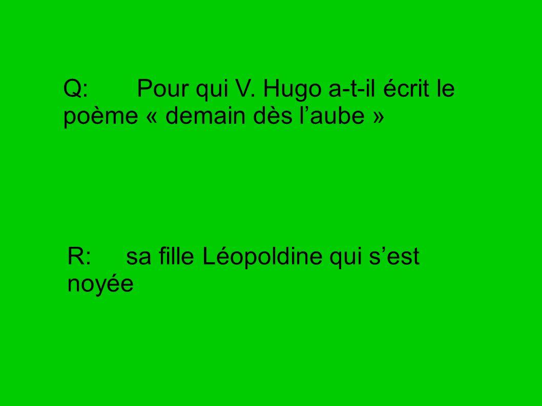 Q: Pour qui V. Hugo a-t-il écrit le poème « demain dès laube » R: sa fille Léopoldine qui sest noyée