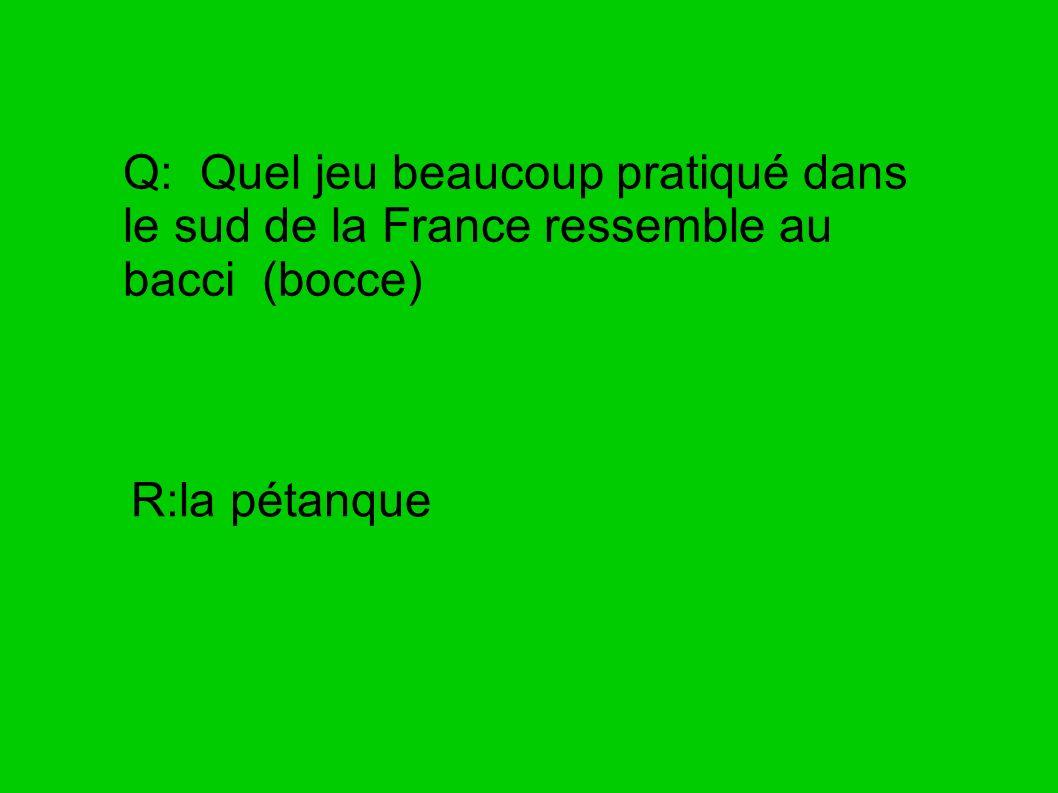 Q: Quel jeu beaucoup pratiqué dans le sud de la France ressemble au bacci (bocce) R:la pétanque