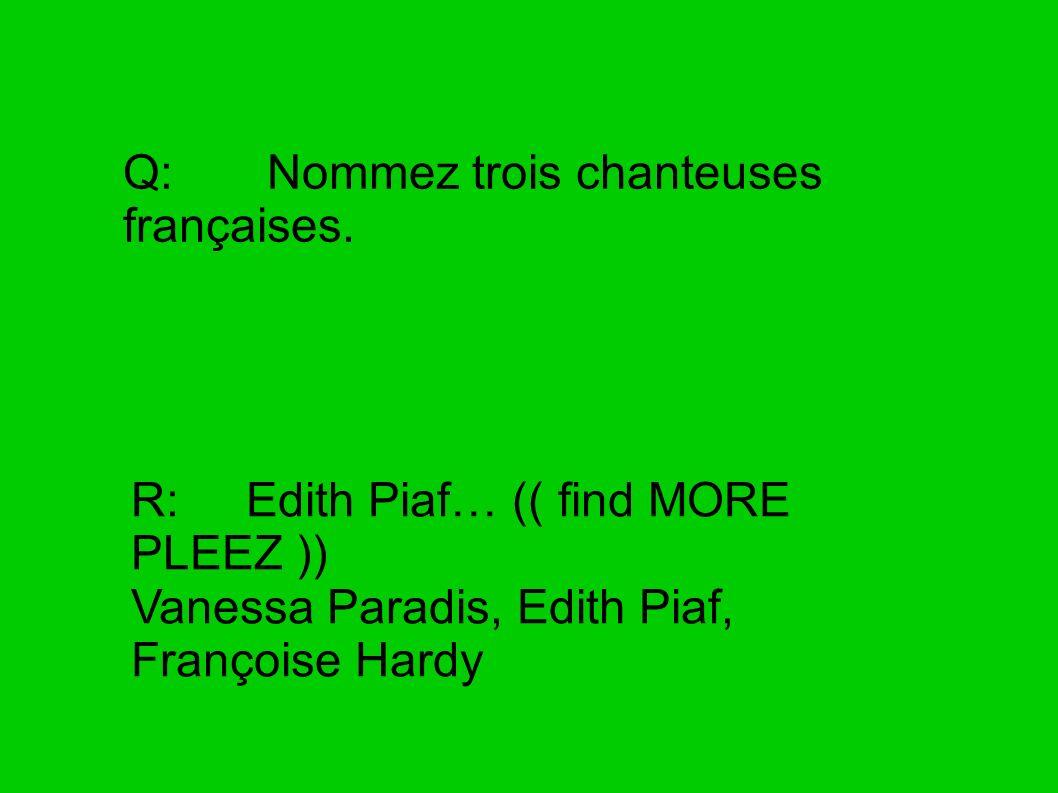 Q: Nommez trois chanteuses françaises. R: Edith Piaf… (( find MORE PLEEZ )) Vanessa Paradis, Edith Piaf, Françoise Hardy