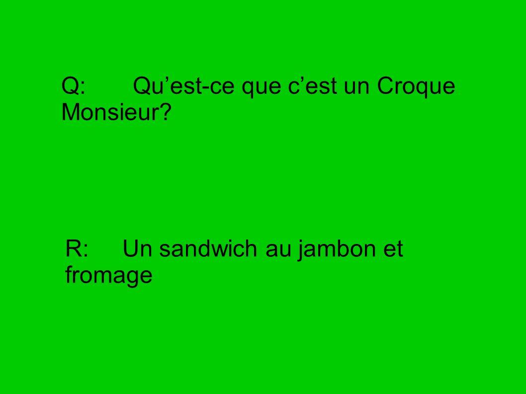 Q: Quest-ce que cest un Croque Monsieur? R: Un sandwich au jambon et fromage