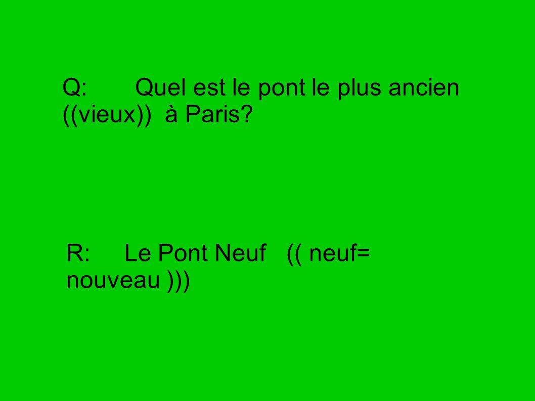 Q: Quel est le pont le plus ancien ((vieux)) à Paris? R: Le Pont Neuf (( neuf= nouveau )))
