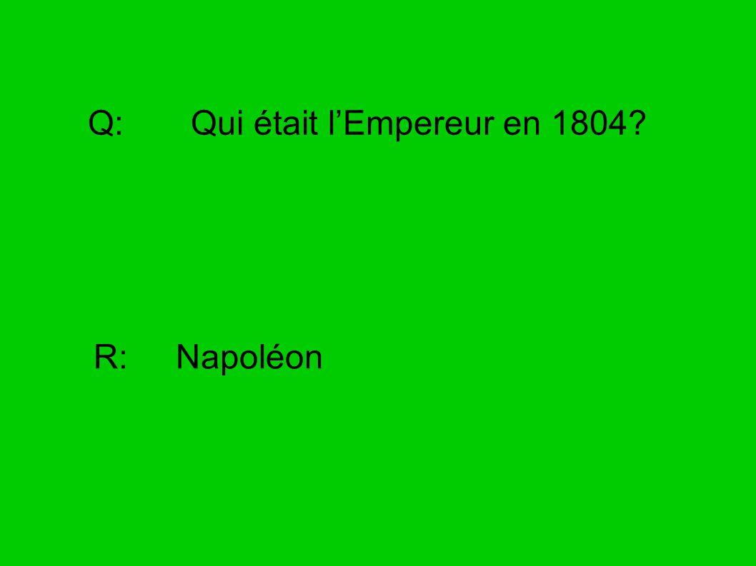 Q: Qui était lEmpereur en 1804? R: Napoléon