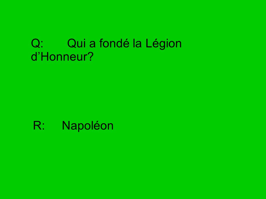 Q: Qui a fondé la Légion dHonneur? R: Napoléon