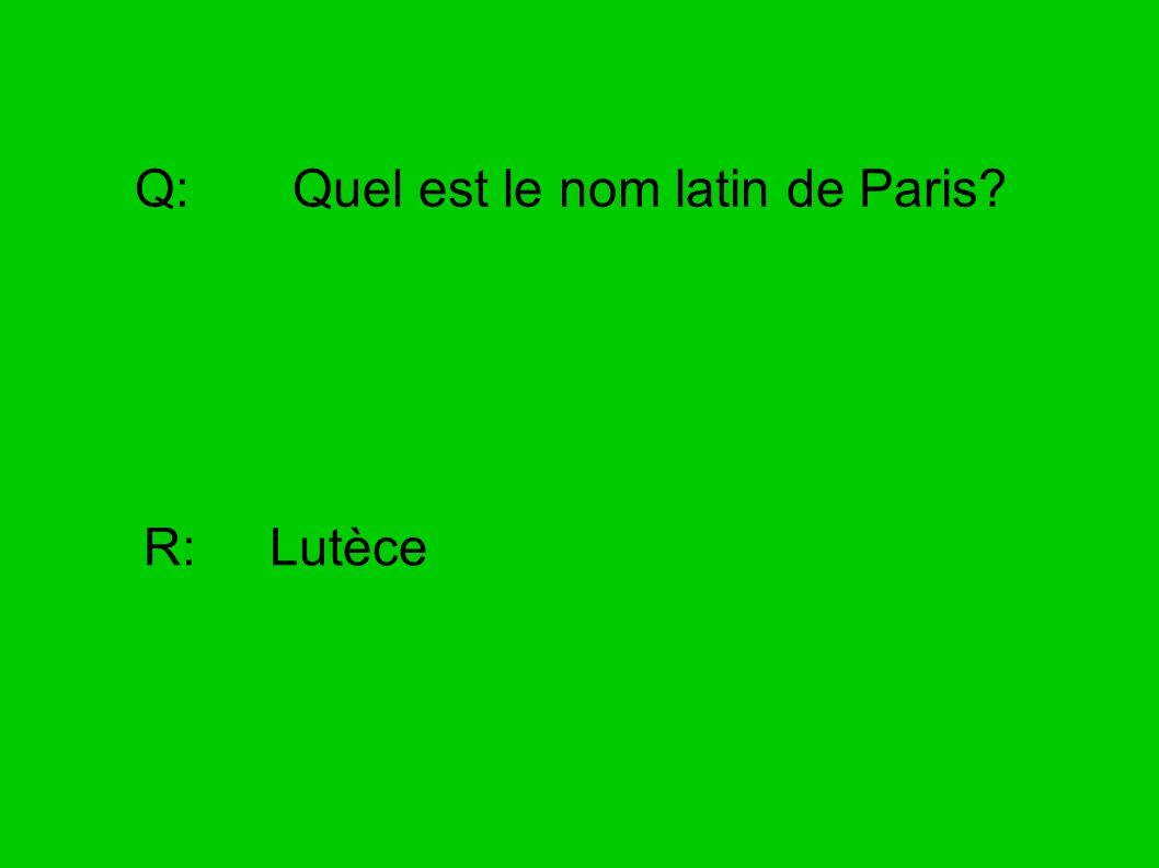 Q: Quel est le nom latin de Paris? R: Lutèce