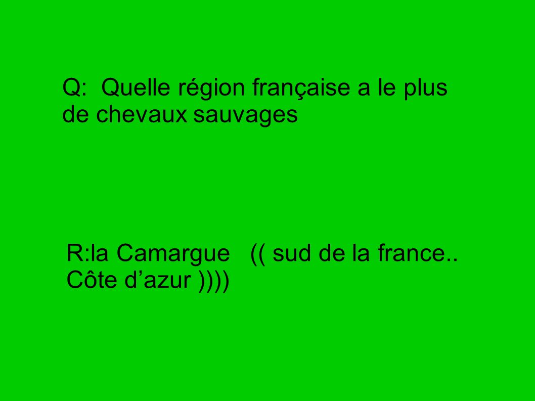 Q: Quelle région française a le plus de chevaux sauvages R:la Camargue (( sud de la france.. Côte dazur ))))