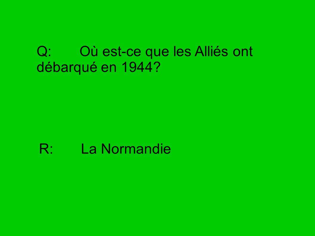 Q: Où est-ce que les Alliés ont débarqué en 1944? R: La Normandie