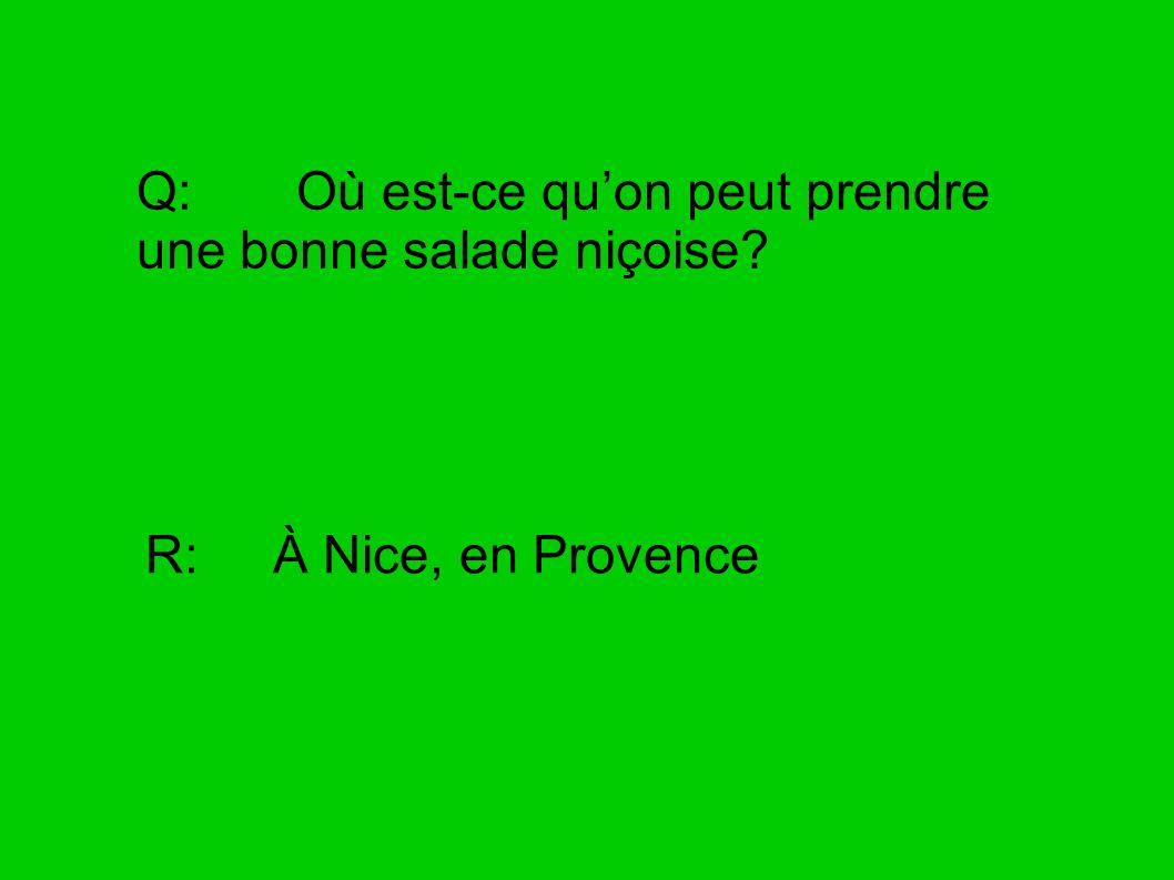 Q: Où est-ce quon peut prendre une bonne salade niçoise? R: À Nice, en Provence