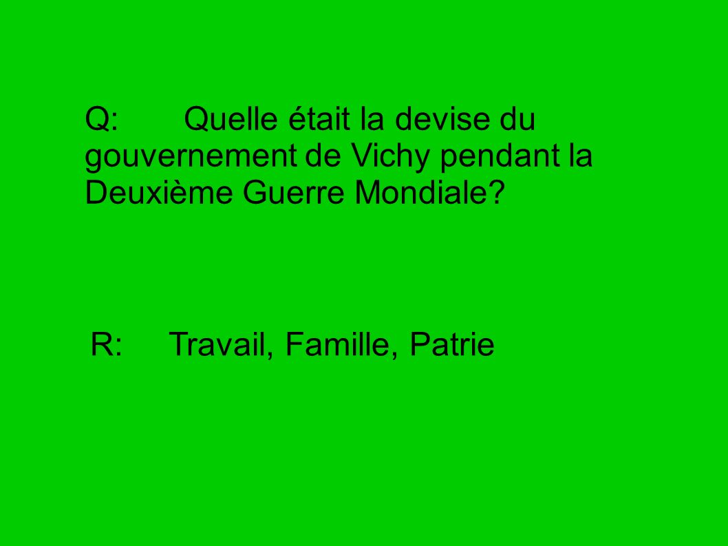 Q: Quelle était la devise du gouvernement de Vichy pendant la Deuxième Guerre Mondiale? R: Travail, Famille, Patrie