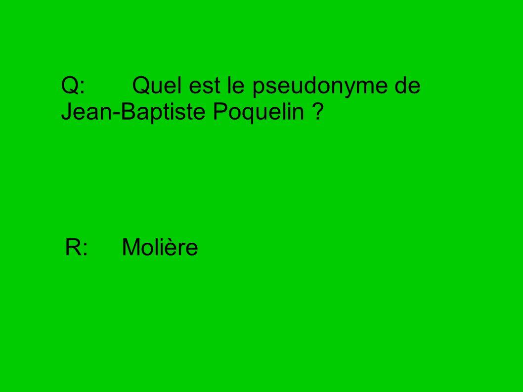 Q: Quel est le pseudonyme de Jean-Baptiste Poquelin ? R: Molière