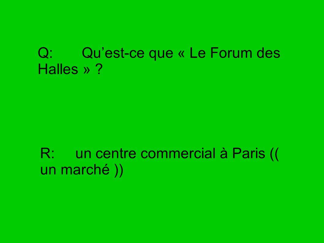 Q: Quest-ce que « Le Forum des Halles » ? R: un centre commercial à Paris (( un marché ))
