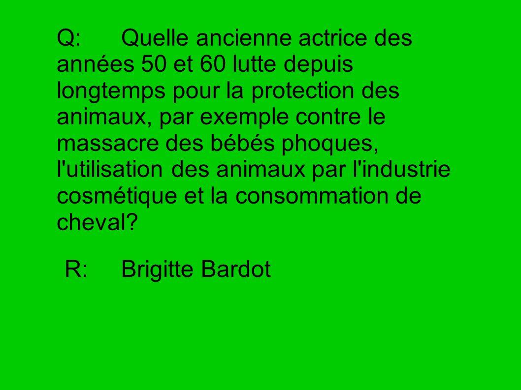 Q: Quelle ancienne actrice des années 50 et 60 lutte depuis longtemps pour la protection des animaux, par exemple contre le massacre des bébés phoques
