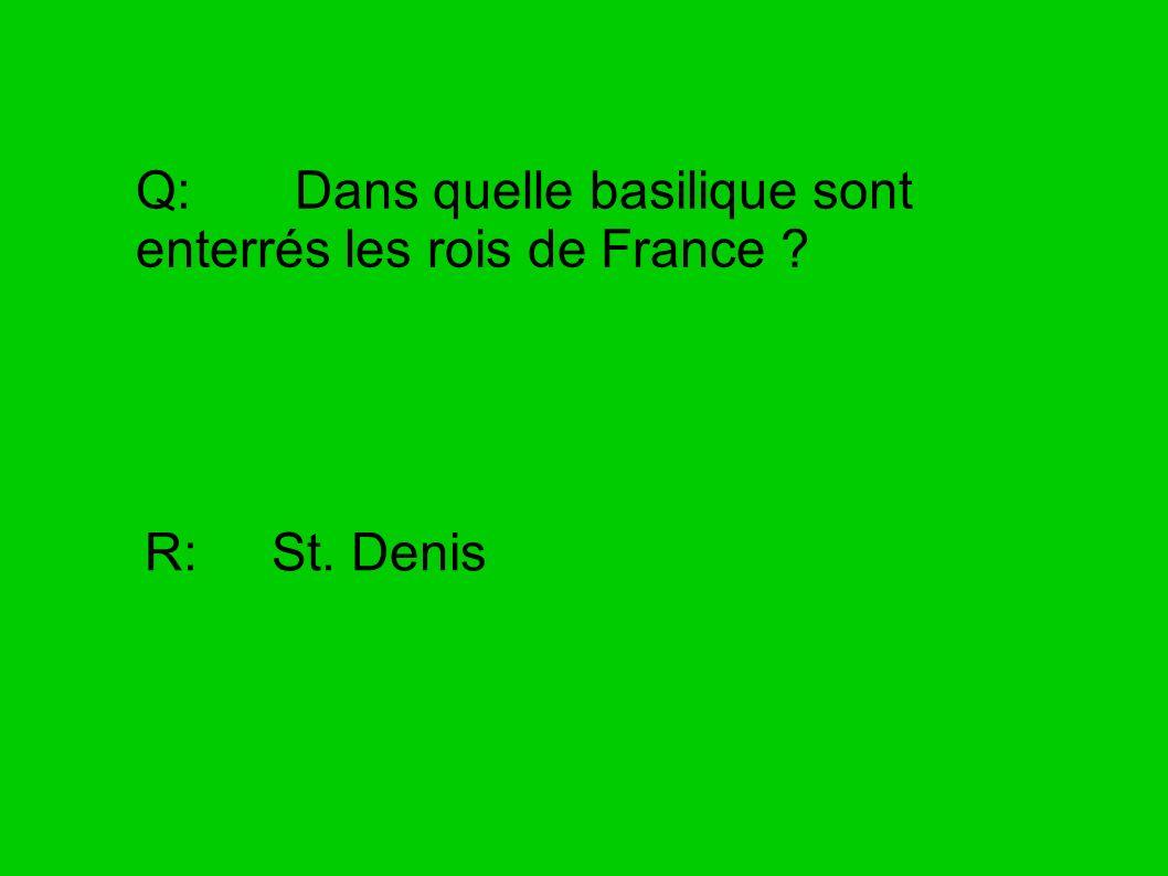 Q: Dans quelle basilique sont enterrés les rois de France ? R: St. Denis