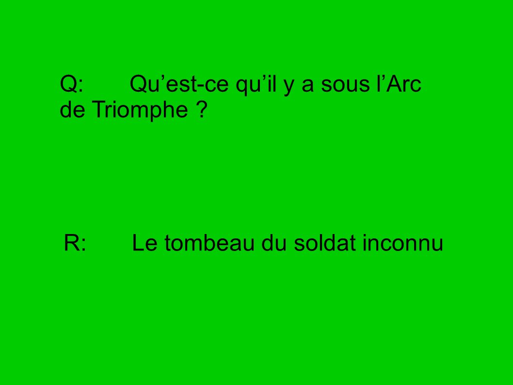 Q: Quest-ce quil y a sous lArc de Triomphe ? R: Le tombeau du soldat inconnu