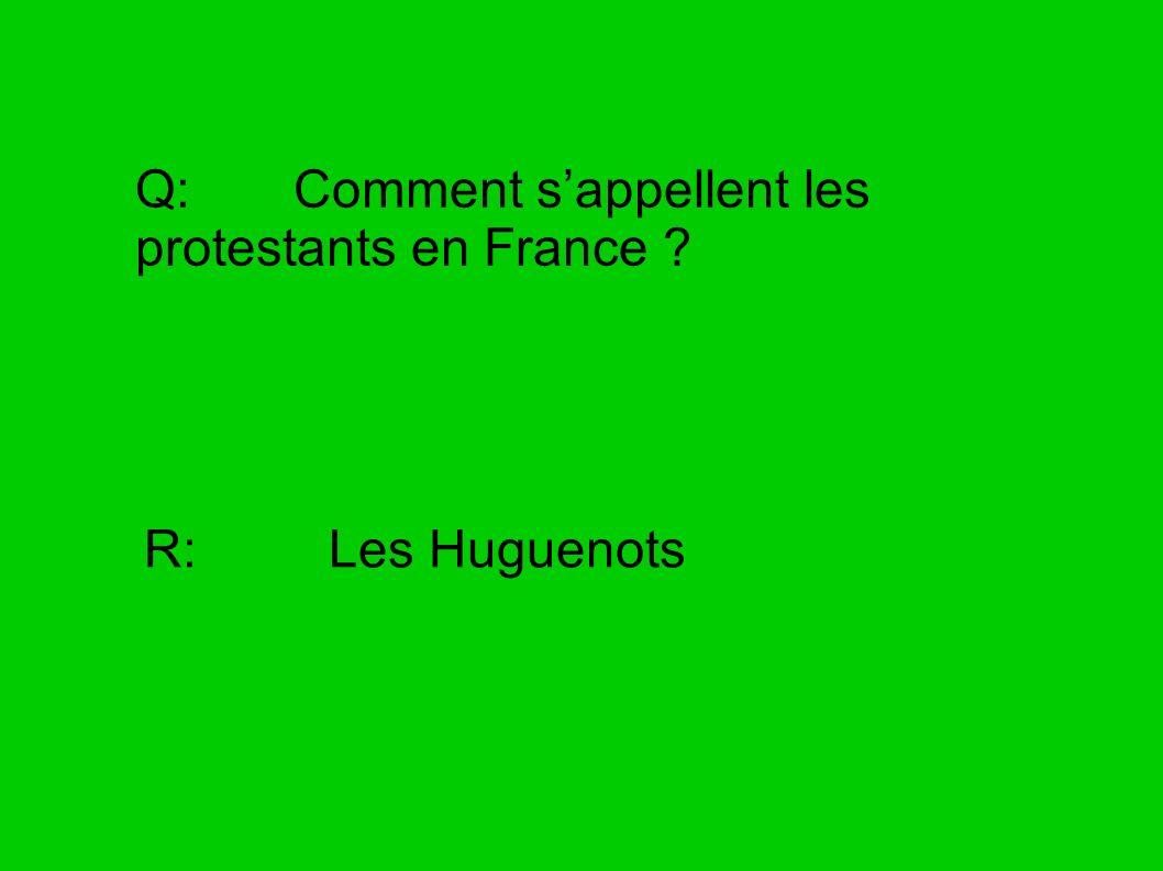 Q: Comment sappellent les protestants en France ? R: Les Huguenots