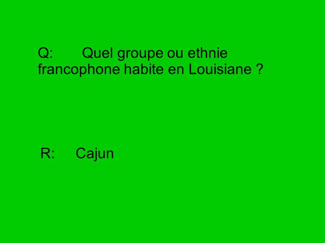 Q: Quel groupe ou ethnie francophone habite en Louisiane ? R: Cajun