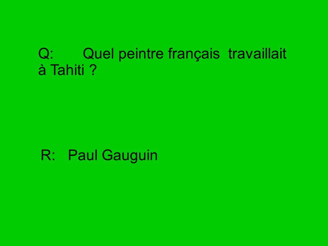 Q: Quel peintre français travaillait à Tahiti ? R: Paul Gauguin