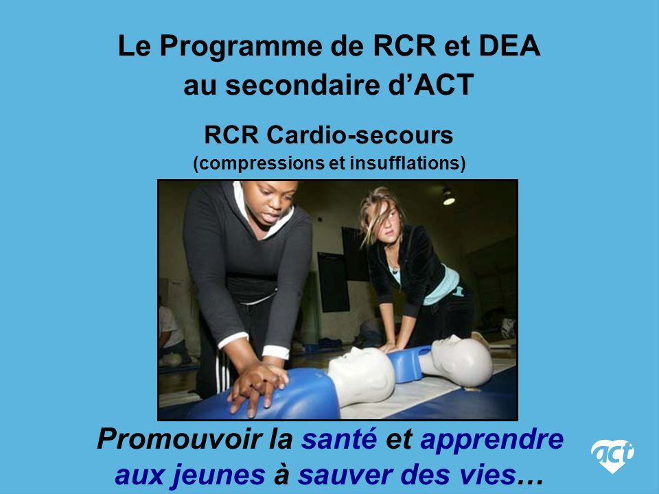 Le Programme de RCR et DEA au secondaire dACT RCR Cardio-secours (compressions et insufflations) Promouvoir la santé et apprendre aux jeunes à sauver des vies…