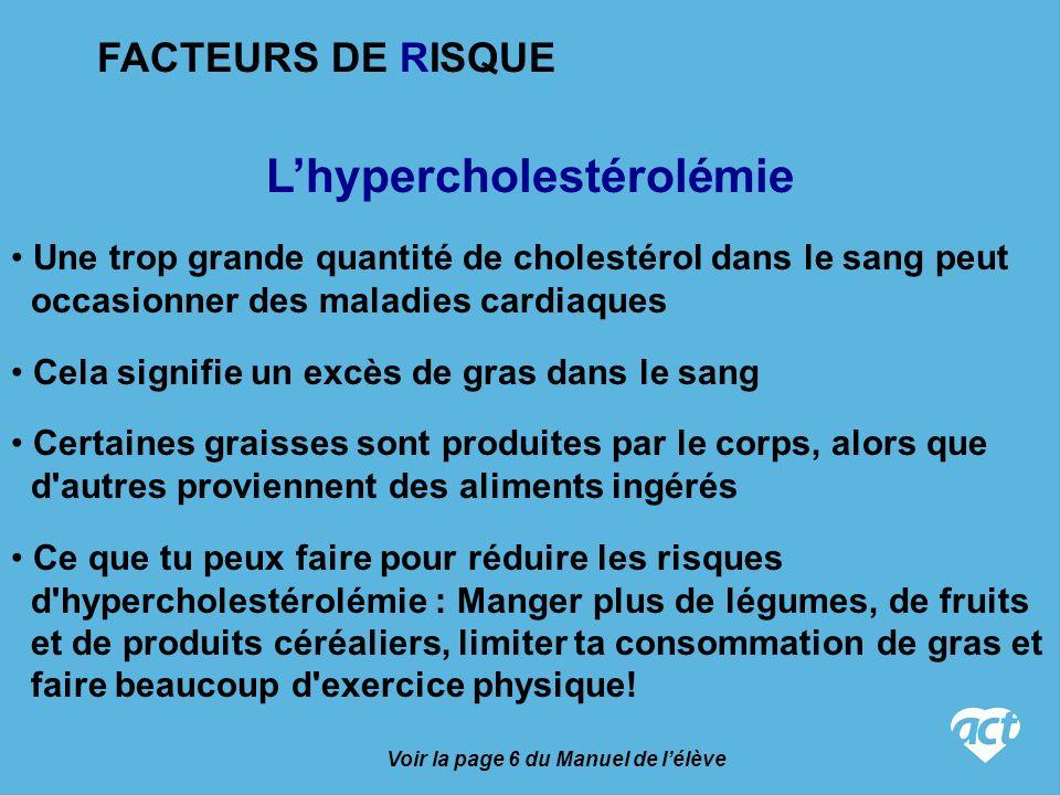 Lhypercholestérolémie Voir la page 6 du Manuel de lélève Cela signifie un excès de gras dans le sang Certaines graisses sont produites par le corps, alors que d autres proviennent des aliments ingérés Une trop grande quantité de cholestérol dans le sang peut occasionner des maladies cardiaques Ce que tu peux faire pour réduire les risques d hypercholestérolémie : Manger plus de légumes, de fruits et de produits céréaliers, limiter ta consommation de gras et faire beaucoup d exercice physique.