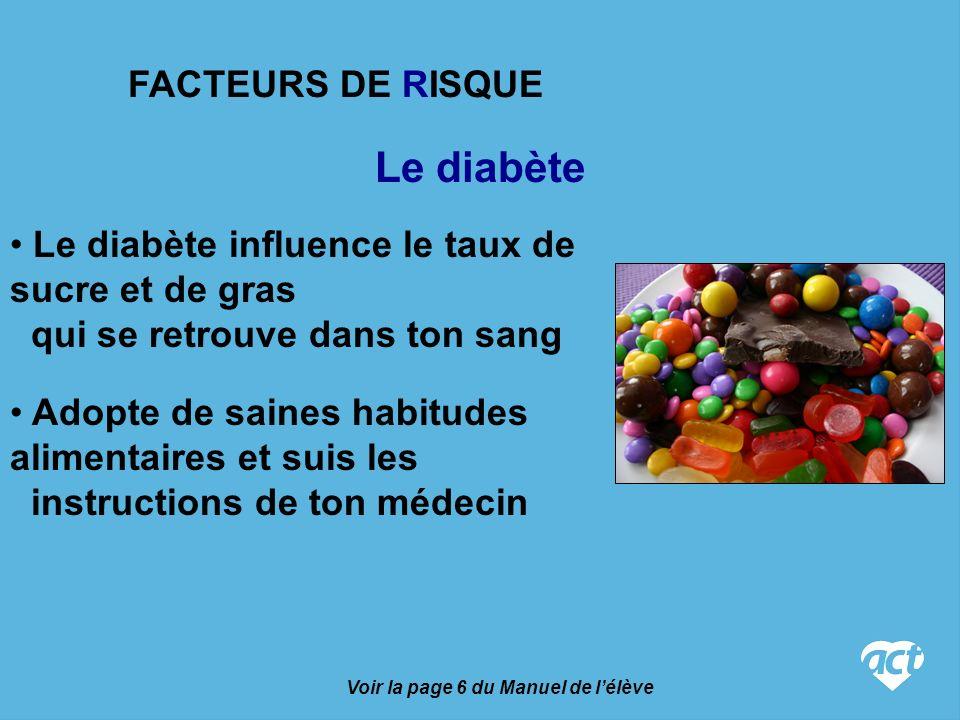 Le diabète Voir la page 6 du Manuel de lélève Le diabète influence le taux de sucre et de gras qui se retrouve dans ton sang Adopte de saines habitudes alimentaires et suis les instructions de ton médecin FACTEURS DE RISQUE