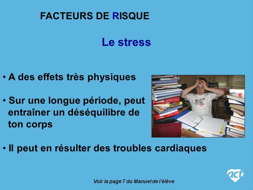 Le stress Voir la page 7 du Manuel de lélève A des effets très physiques Sur une longue période, peut entraîner un déséquilibre de ton corps Il peut en résulter des troubles cardiaques FACTEURS DE RISQUE