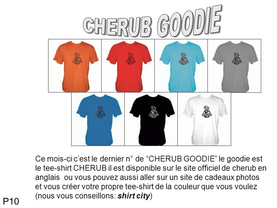 Ce mois-ci cest le dernier n° de CHERUB GOODIE le goodie est le tee-shirt CHERUB il est disponible sur le site officiel de cherub en anglais ou vous pouvez aussi aller sur un site de cadeaux photos et vous créer votre propre tee-shirt de la couleur que vous voulez (nous vous conseillons: shirt city) P10