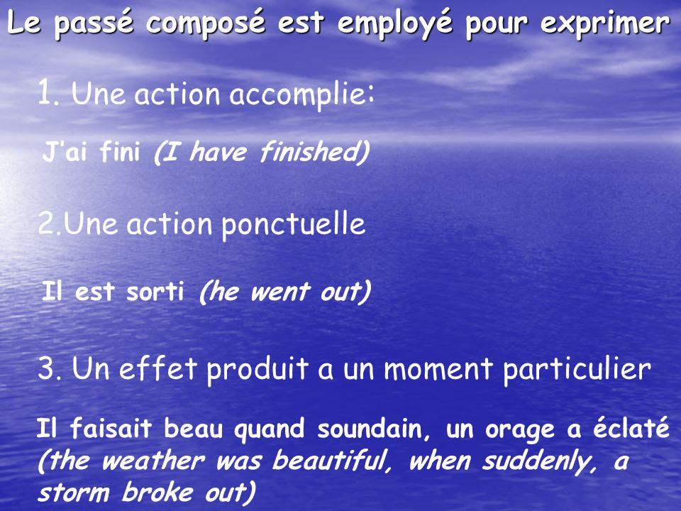 Le passé composé est employé pour exprimer 1. Une action accomplie : Jai fini (I have finished) 2.Une action ponctuelle Il est sorti (he went out) 3.