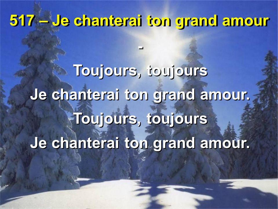 517 – Je chanterai ton grand amour - Toujours, toujours Je chanterai ton grand amour.