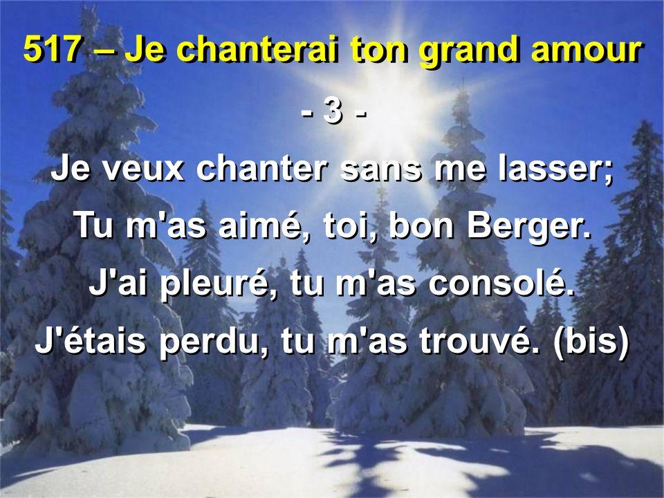 517 – Je chanterai ton grand amour - 3 - Je veux chanter sans me lasser; Tu m as aimé, toi, bon Berger.
