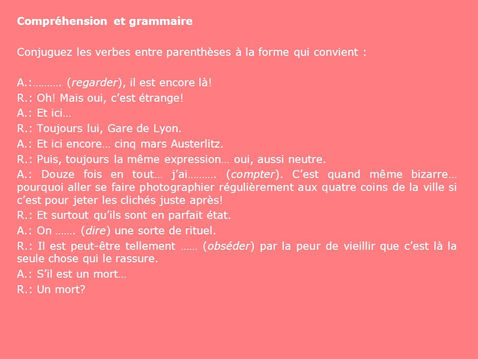 Compréhension et grammaire Conjuguez les verbes entre parenthèses à la forme qui convient : A.:………. (regarder), il est encore là! R.: Oh! Mais oui, ce