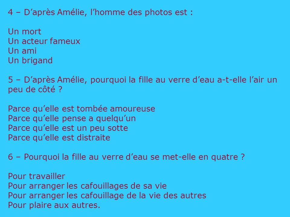 4 – Daprès Amélie, lhomme des photos est : Un mort Un acteur fameux Un ami Un brigand 5 – Daprès Amélie, pourquoi la fille au verre deau a-t-elle lair