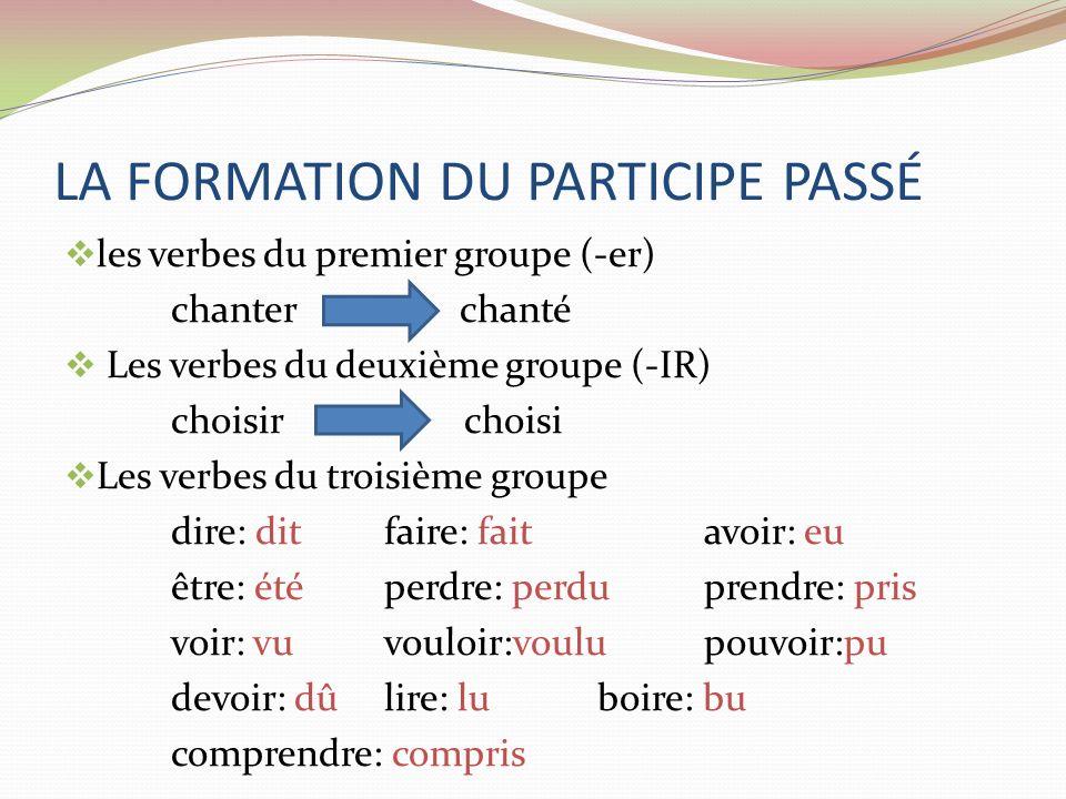 LA FORMATION DU PARTICIPE PASSÉ les verbes du premier groupe (-er) chanter chanté Les verbes du deuxième groupe (-IR) choisir choisi Les verbes du tro