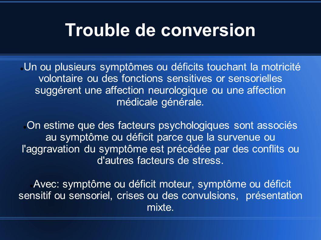 Trouble de conversion Un ou plusieurs symptômes ou déficits touchant la motricité volontaire ou des fonctions sensitives or sensorielles suggérent une