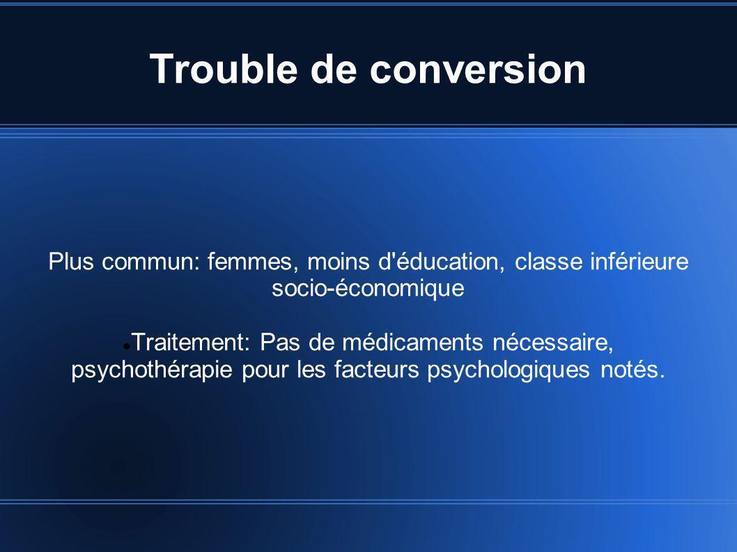 Trouble de conversion Plus commun: femmes, moins d'éducation, classe inférieure socio-économique Traitement: Pas de médicaments nécessaire, psychothér
