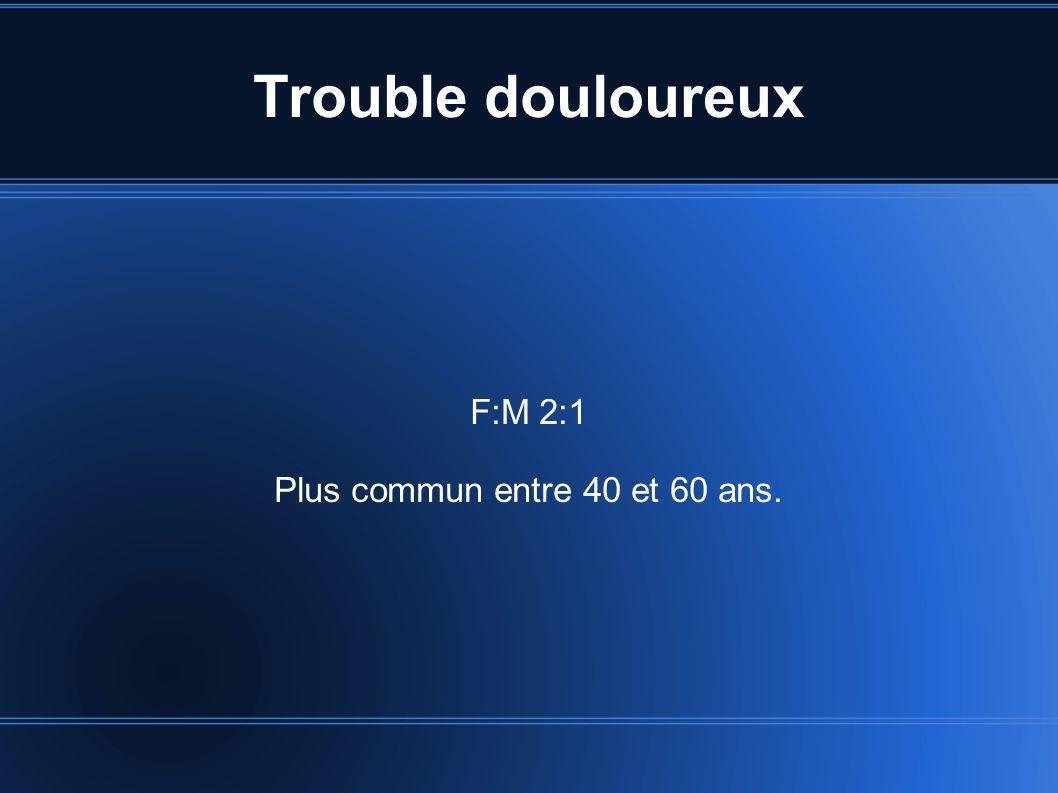 Trouble douloureux F:M 2:1 Plus commun entre 40 et 60 ans.