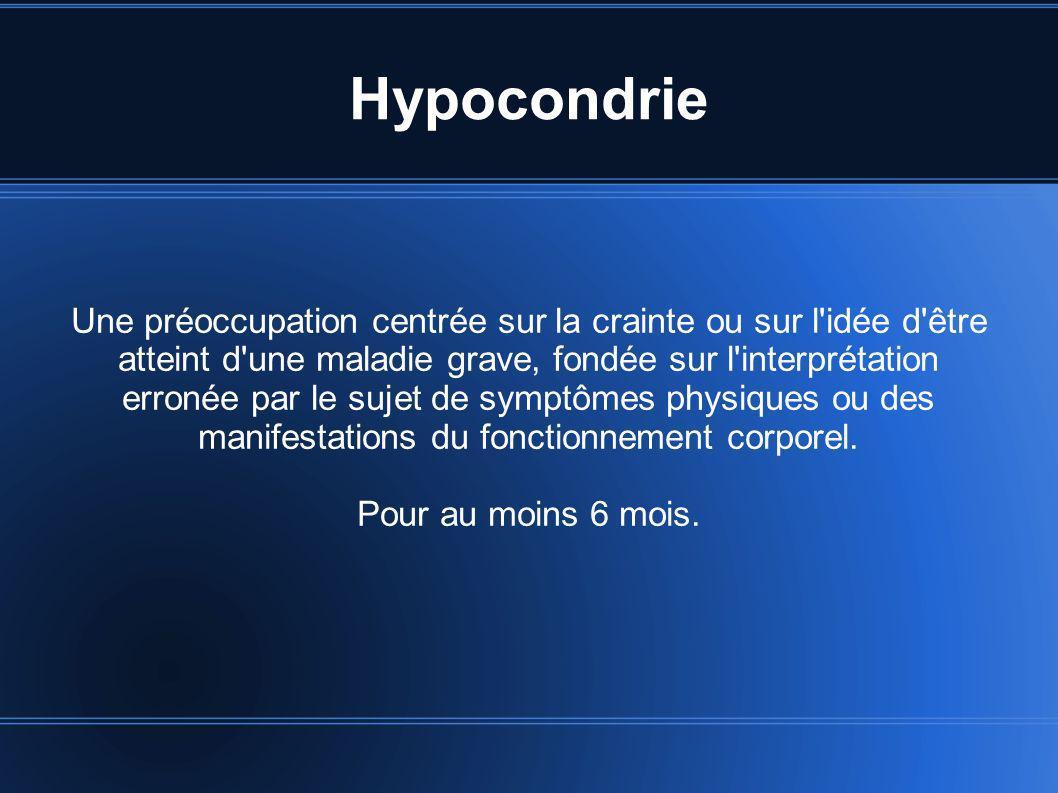 Hypocondrie Une préoccupation centrée sur la crainte ou sur l'idée d'être atteint d'une maladie grave, fondée sur l'interprétation erronée par le suje