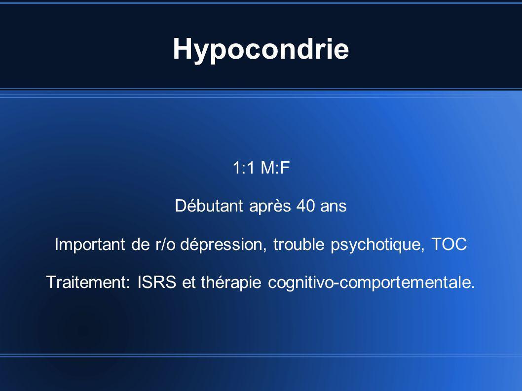 Hypocondrie 1:1 M:F Débutant après 40 ans Important de r/o dépression, trouble psychotique, TOC Traitement: ISRS et thérapie cognitivo-comportementale