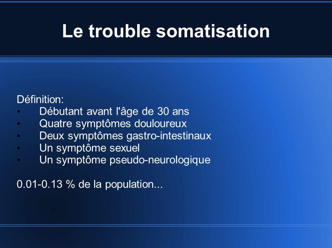Le trouble somatisation Définition: Débutant avant l'âge de 30 ans Quatre symptômes douloureux Deux symptômes gastro-intestinaux Un symptôme sexuel Un