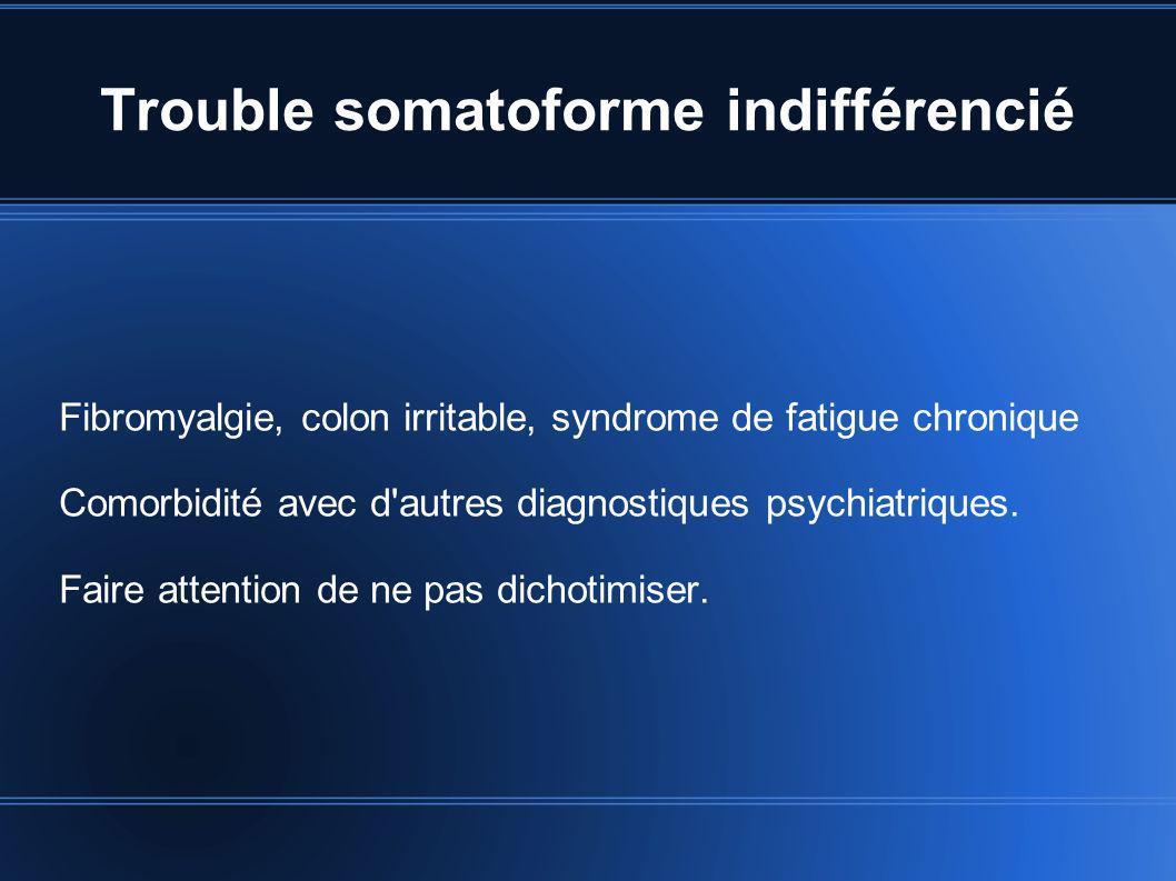 Trouble somatoforme indifférencié Fibromyalgie, colon irritable, syndrome de fatigue chronique Comorbidité avec d'autres diagnostiques psychiatriques.