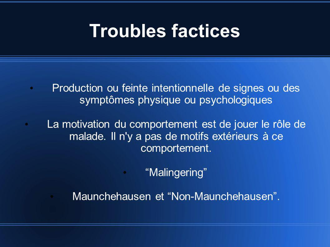 Troubles factices Production ou feinte intentionnelle de signes ou des symptômes physique ou psychologiques La motivation du comportement est de jouer